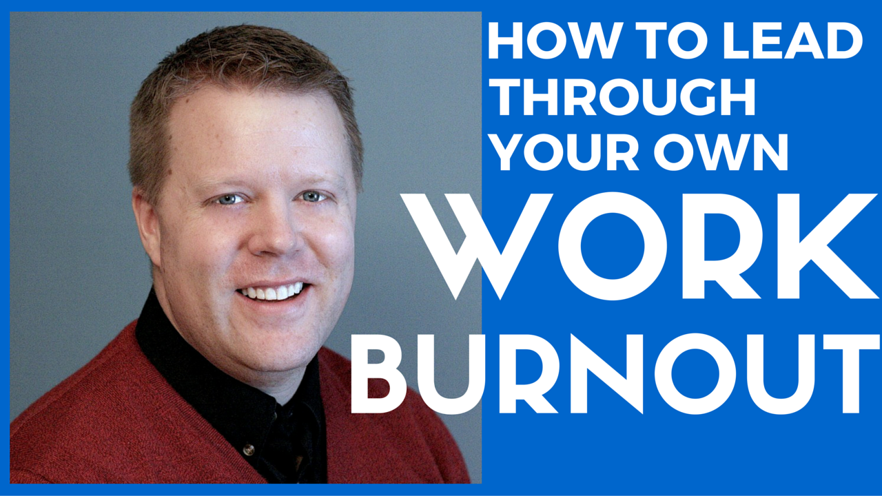 How To Lead Through Your Own Work Burnout