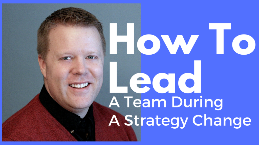 How To Lead A Team During A Strategy Change